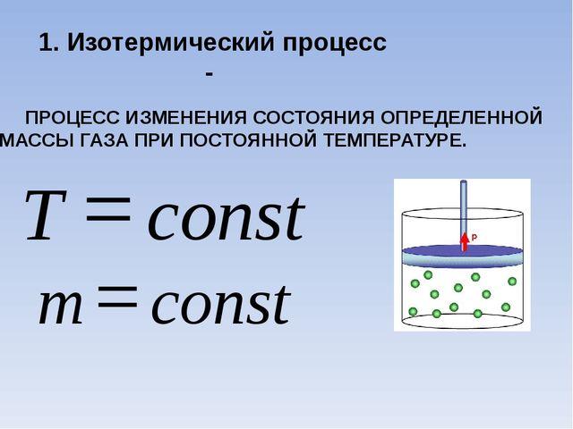 1. Изотермический процесс - ПРОЦЕСС ИЗМЕНЕНИЯ СОСТОЯНИЯ ОПРЕДЕЛЕННОЙ МАССЫ ГА...