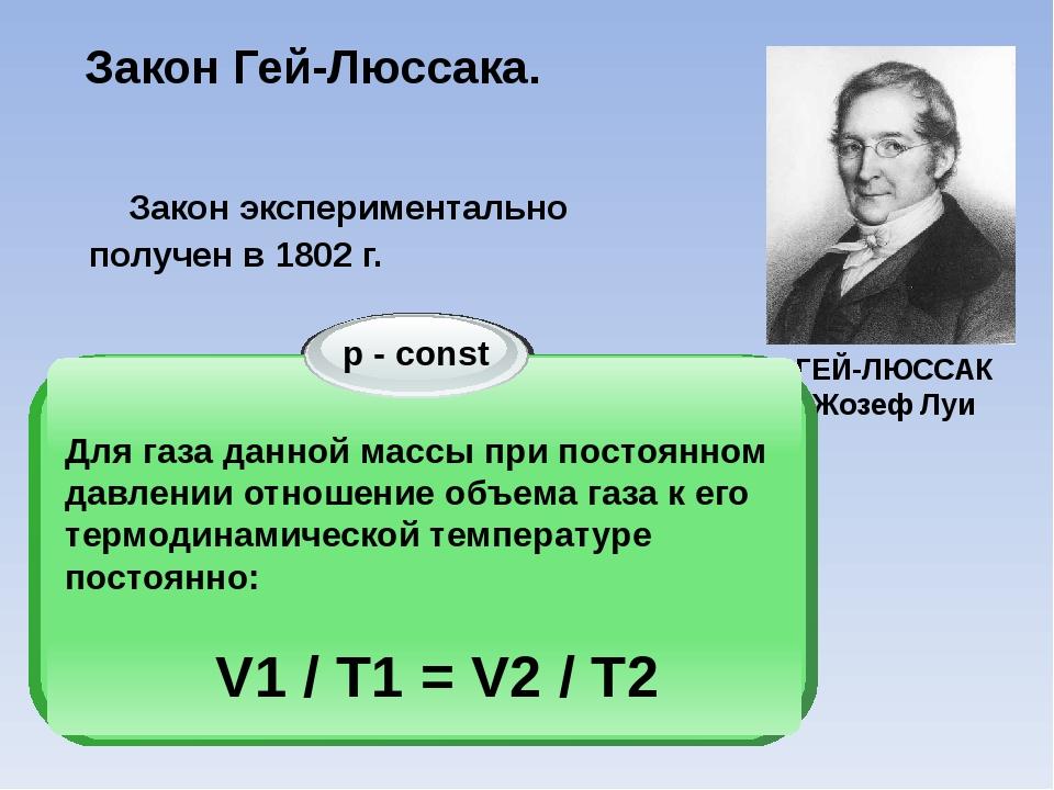 Закон Гей-Люссака. ГЕЙ-ЛЮССАК Жозеф Луи Закон экспериментально получен в 1802...