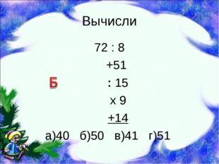 Вычисли 72 : 8 +51 : 15 х 9 +14 а)40 б)50 в)41 г)51