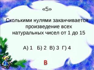 «5» Сколькими нулями заканчивается произведение всех натуральных чисел от 1 д