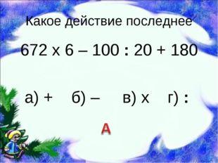 Какое действие последнее 672 х 6 – 100 : 20 + 180  а) + б) – в) х г) :
