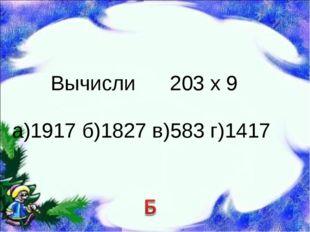 Вычисли 203 х 9 а)1917 б)1827 в)583 г)1417