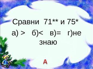 Сравни 71** и 75* а) > б)< в)= г)не знаю
