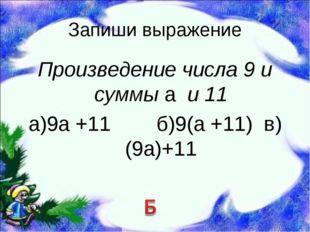 Запиши выражение Произведение числа 9 и суммы а и 11 а)9а +11 б)9(а +11) в)(9