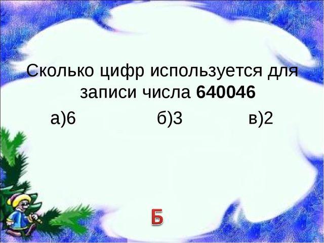 Сколько цифр используется для записи числа 640046 а)6 б)3 в)2