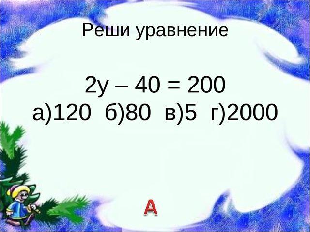 Реши уравнение 2у – 40 = 200 а)120 б)80 в)5 г)2000