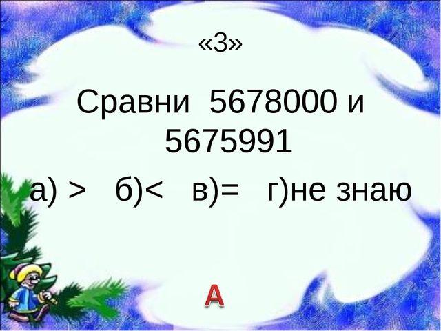 «3» Сравни 5678000 и 5675991 а) > б)< в)= г)не знаю