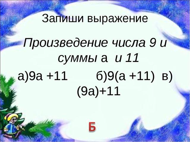 Запиши выражение Произведение числа 9 и суммы а и 11 а)9а +11 б)9(а +11) в)(9...