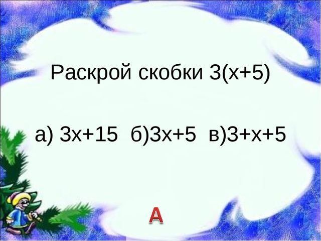 Раскрой скобки 3(х+5) а) 3х+15 б)3х+5 в)3+х+5