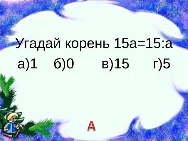 Угадай корень 15а=15:а а)1 б)0 в)15 г)5