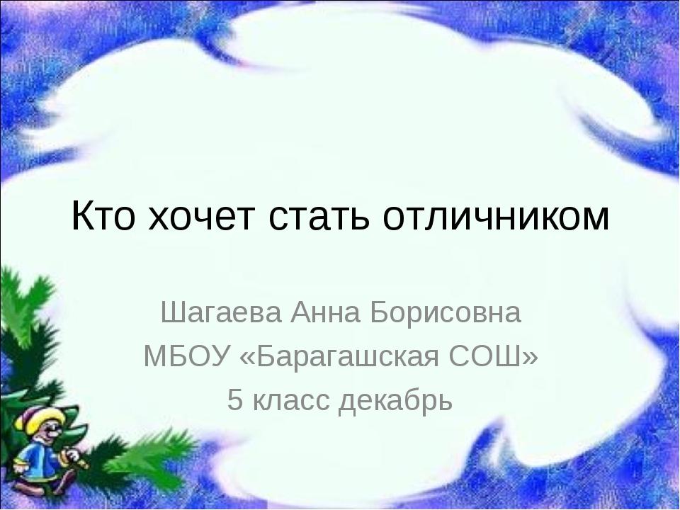 Кто хочет стать отличником Шагаева Анна Борисовна МБОУ «Барагашская СОШ» 5 кл...