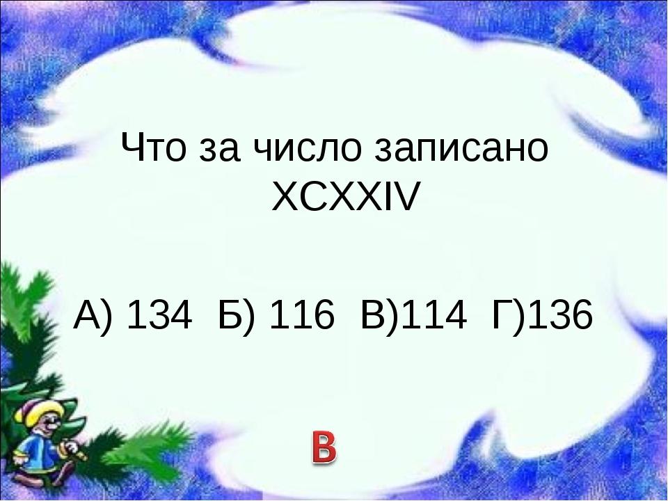 Что за число записано ХCХХIV А) 134 Б) 116 В)114 Г)136