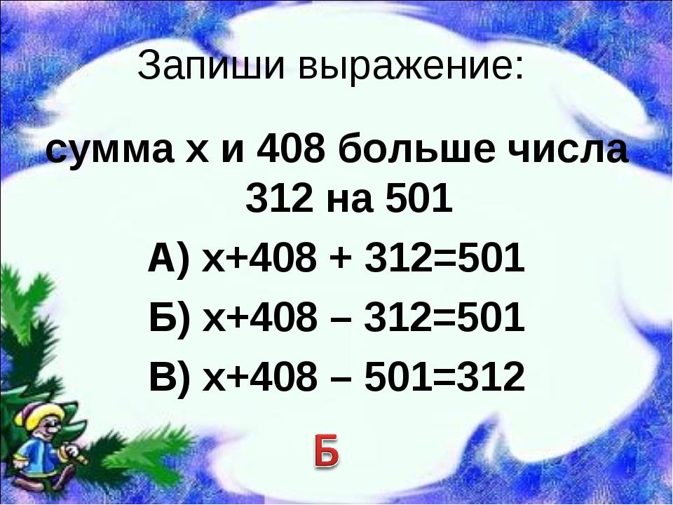 Запиши выражение: сумма х и 408 больше числа 312 на 501 А) х+408 + 312=501 Б)...