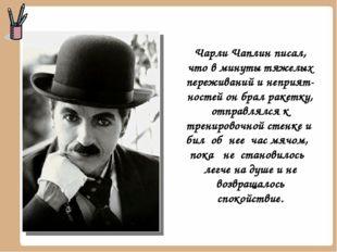 Чарли Чаплин писал, что в минуты тяжелых переживаний и неприятностей он брал