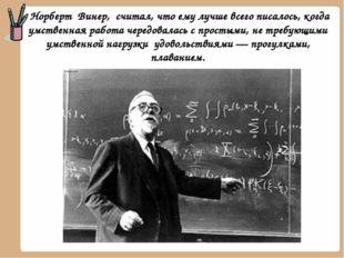 Норберт Винер, считал, что ему лучше всего писалось, когда умственная работа
