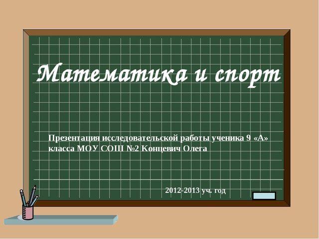 Математика и спорт Презентация исследовательской работы ученика 9 «А» класса...