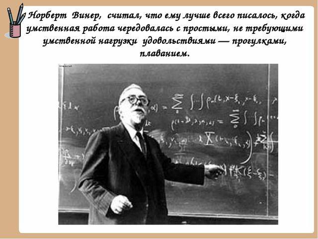 Норберт Винер, считал, что ему лучше всего писалось, когда умственная работа...