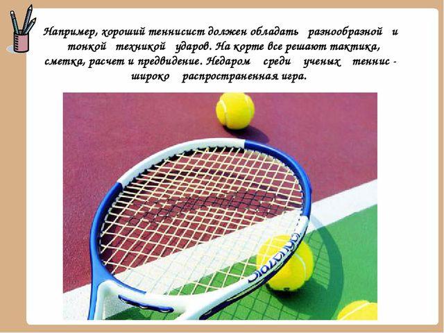 Например, хороший теннисист должен обладать разнообразной и тонкой техникой у...