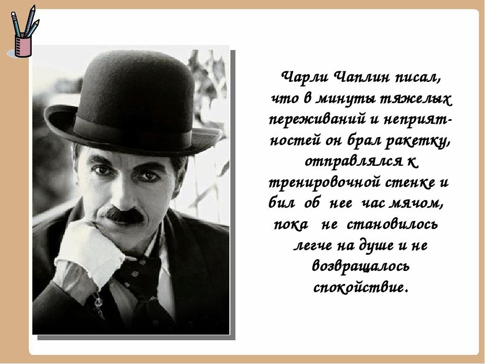 Чарли Чаплин писал, что в минуты тяжелых переживаний и неприятностей он брал...