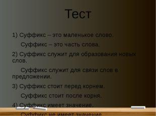 Тест 1) Суффикс – это маленькое слово. Суффикс – это часть слова. 2) Суффикс
