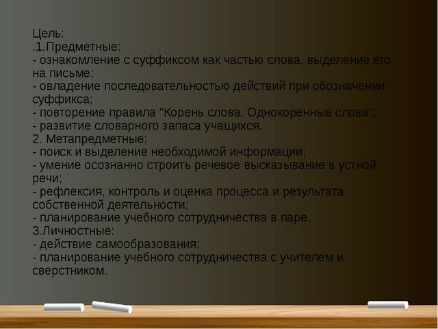 Цель: .1.Предметные: - ознакомление с суффиксом как частью слова, выделение е...