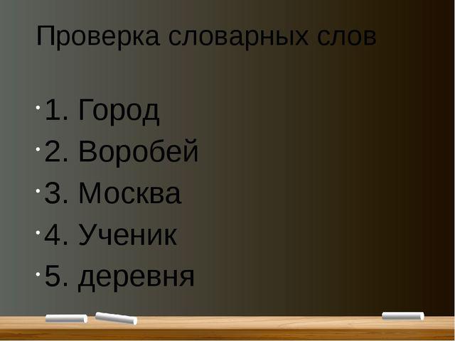 Проверка словарных слов 1. Город 2. Воробей 3. Москва 4. Ученик 5. деревня