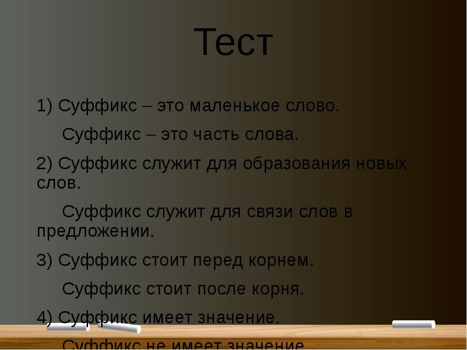 Тест 1) Суффикс – это маленькое слово. Суффикс – это часть слова. 2) Суффикс...