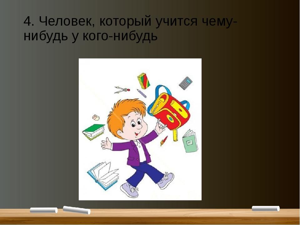4. Человек, который учится чему-нибудь у кого-нибудь
