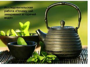 Исследовательская работа «Почему чай заваривают в горячей воде» Выполнила во