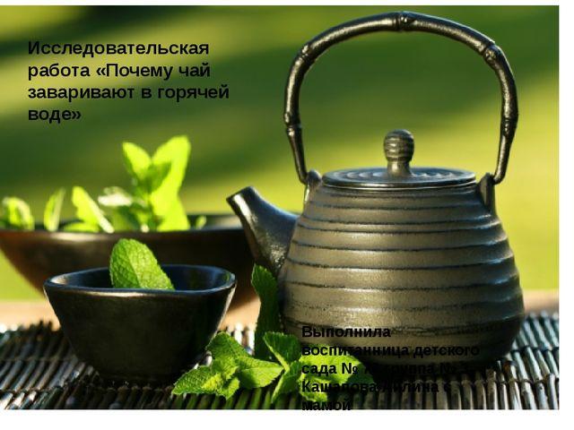 Исследовательская работа «Почему чай заваривают в горячей воде» Выполнила во...