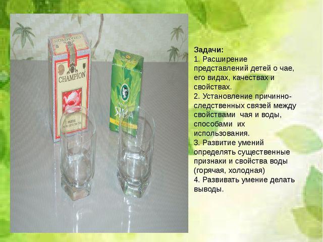 Задачи: 1. Расширение представлений детей о чае, его видах, качествах и свой...