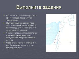 Выполните задания Обозначьте границы государств крестоносцев и закрасте их те