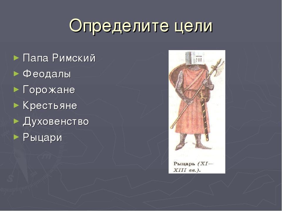 Определите цели Папа Римский Феодалы Горожане Крестьяне Духовенство Рыцари