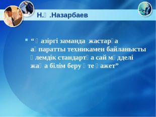 """Н.Ә.Назарбаев """" Қазіргі заманда жастарға ақпаратты техникамен байланысты әлем"""