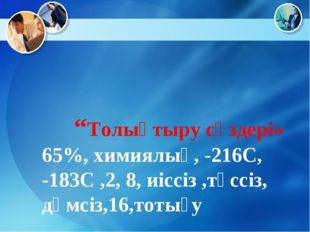 """""""Толықтыру сөздері» 65%, химиялық, -216С, -183С ,2, 8, иіссіз ,түссіз, дәмсі"""