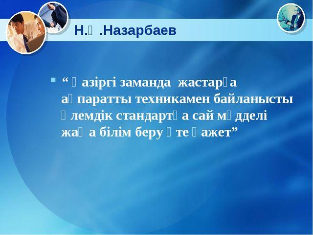 """Н.Ә.Назарбаев """" Қазіргі заманда жастарға ақпаратты техникамен байланысты әлем..."""