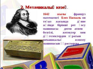2. Механикалық кезең. 1642 жылы француз математигі Блез Паскаль он тоғыз жасы