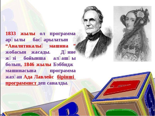 """1833 жылы ол программа арқылы басқарылатын """"Аналитикалық машина """" жобасын жас..."""