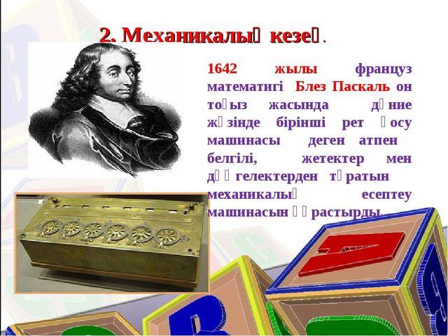 2. Механикалық кезең. 1642 жылы француз математигі Блез Паскаль он тоғыз жасы...