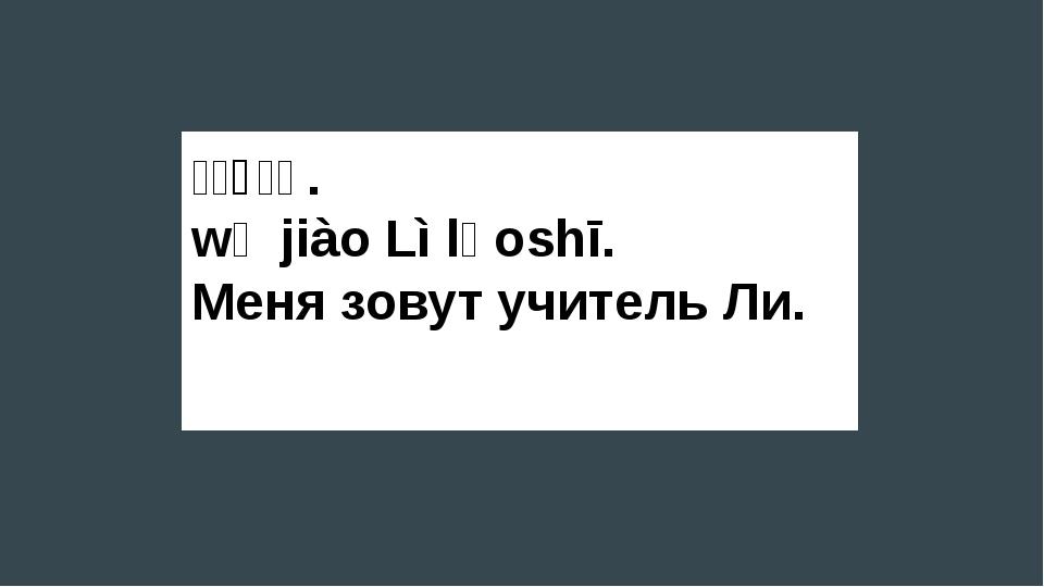 我叫丽老师. wǒ jiào Lì lǎoshī. Меня зовут учитель Ли.