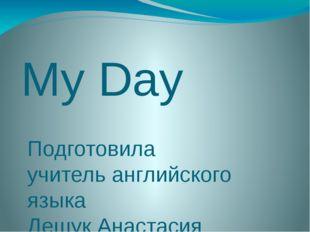 My Day Подготовила учитель английского языка Дешук Анастасия Валерьевна Речиц
