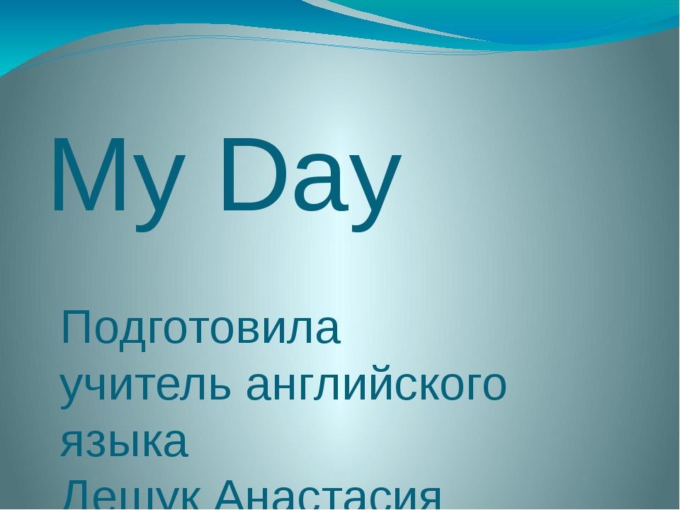 My Day Подготовила учитель английского языка Дешук Анастасия Валерьевна Речиц...
