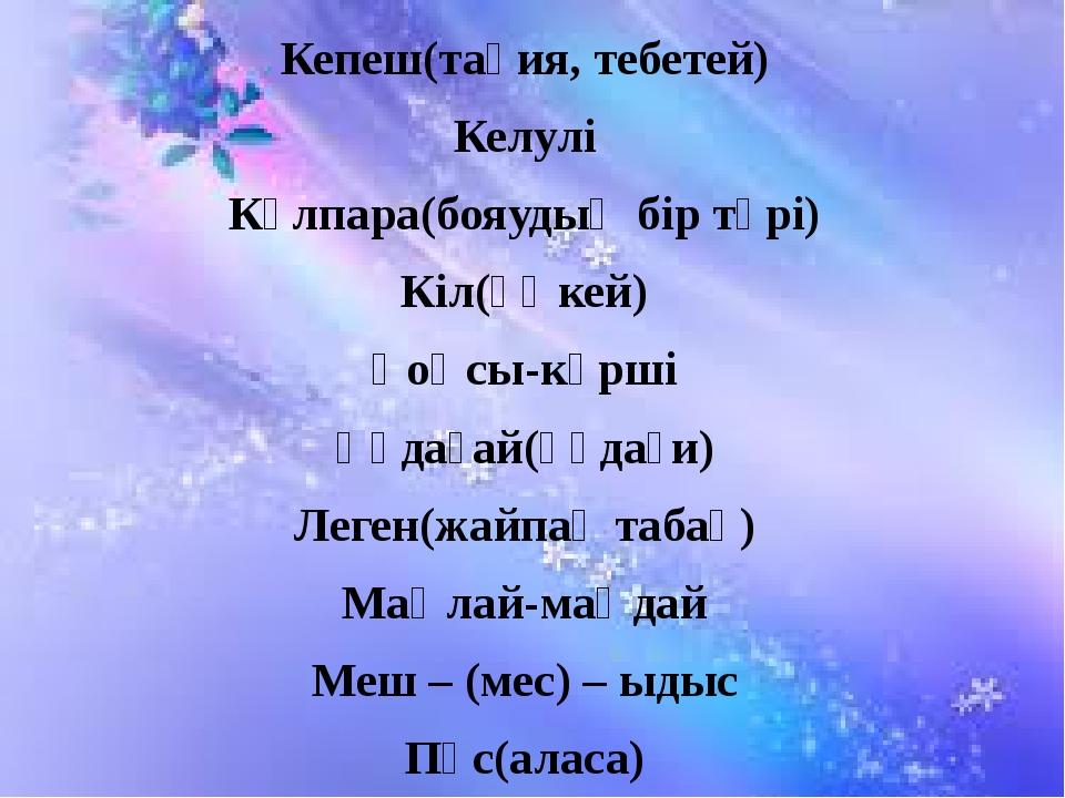 Кепеш(тақия, тебетей) Келулі Күлпара(бояудың бір түрі) Кіл(өңкей) Қоңсы-көрші...