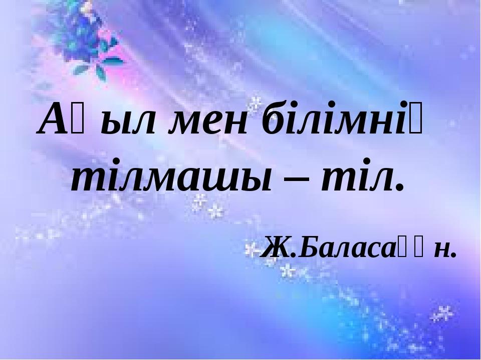 Ақыл мен білімнің тілмашы – тіл. Ж.Баласағұн.