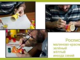 Роспись: малиново-красный зелёный жёлтый иногда синий