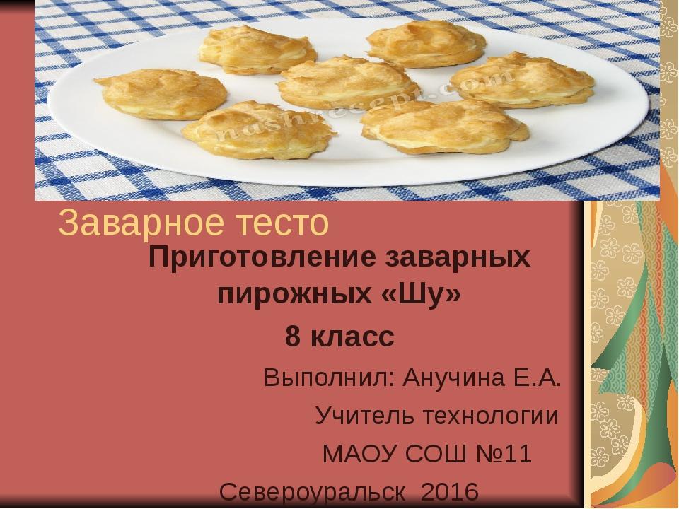 Заварное тесто Приготовление заварных пирожных «Шу» 8 класс Выполнил: Анучина...
