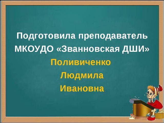 Подготовила преподаватель МКОУДО «Званновская ДШИ» Поливиченко Людмила Ивановна