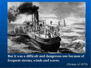 But it was a difficult and dangerous one because of frequent storms, winds an