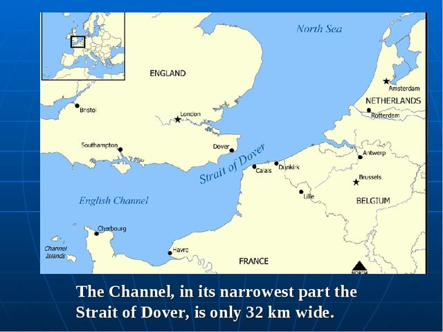 The Channel, in its narrowest part the Strait of Dover, is only 32 km wide.