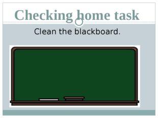 Checking home task Clean the blackboard.